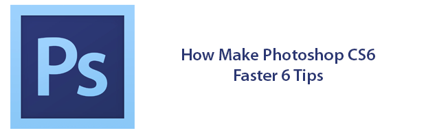 howtomakephotoshopcs6faster 6 Tips For Making Photoshop CS6 Fas
